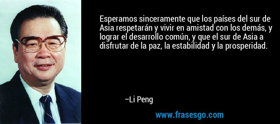 Esperamos sinceramente que los países del sur de Asia respetarán y vivir en amistad con los demás, y lograr el desarrollo común, y que el sur de Asia a disfrutar de la paz, la estabilidad y la prosperidad. – Li Peng