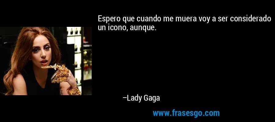 Espero que cuando me muera voy a ser considerado un icono, aunque. – Lady Gaga
