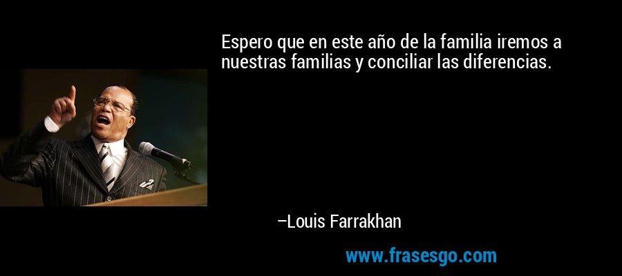Espero que en este año de la familia iremos a nuestras familias y conciliar las diferencias. – Louis Farrakhan