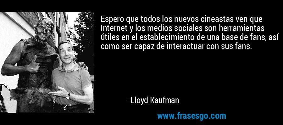 Espero que todos los nuevos cineastas ven que Internet y los medios sociales son herramientas útiles en el establecimiento de una base de fans, así como ser capaz de interactuar con sus fans. – Lloyd Kaufman
