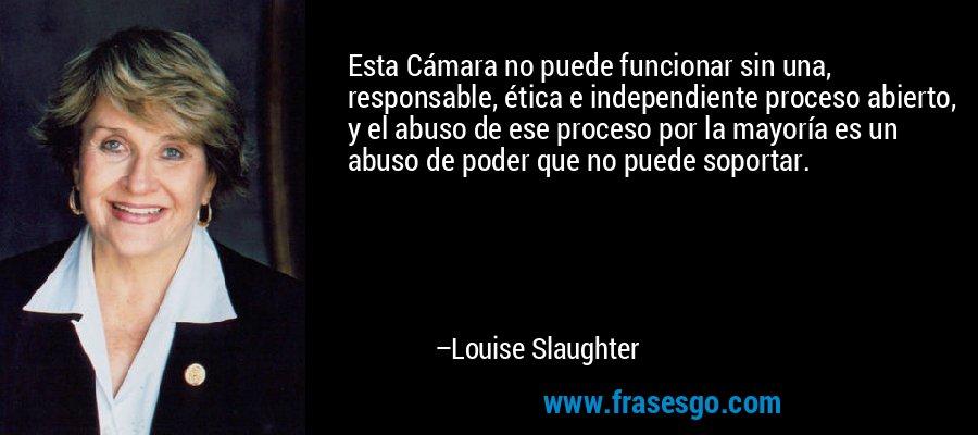 Esta Cámara no puede funcionar sin una, responsable, ética e independiente proceso abierto, y el abuso de ese proceso por la mayoría es un abuso de poder que no puede soportar. – Louise Slaughter