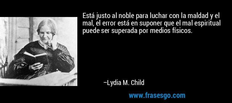 Está justo al noble para luchar con la maldad y el mal, el error está en suponer que el mal espiritual puede ser superada por medios físicos. – Lydia M. Child