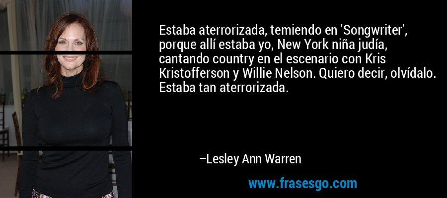Estaba aterrorizada, temiendo en 'Songwriter', porque allí estaba yo, New York niña judía, cantando country en el escenario con Kris Kristofferson y Willie Nelson. Quiero decir, olvídalo. Estaba tan aterrorizada. – Lesley Ann Warren