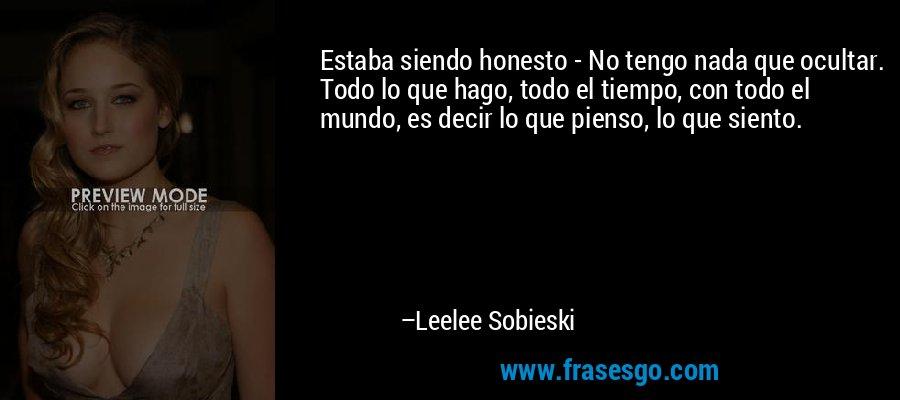 Estaba siendo honesto - No tengo nada que ocultar. Todo lo que hago, todo el tiempo, con todo el mundo, es decir lo que pienso, lo que siento. – Leelee Sobieski