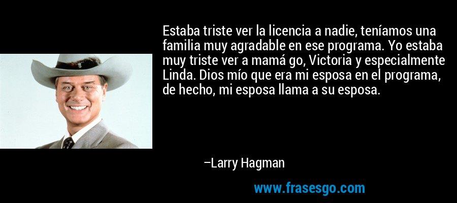 Estaba triste ver la licencia a nadie, teníamos una familia muy agradable en ese programa. Yo estaba muy triste ver a mamá go, Victoria y especialmente Linda. Dios mío que era mi esposa en el programa, de hecho, mi esposa llama a su esposa. – Larry Hagman