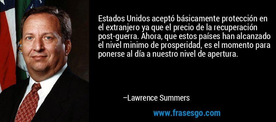 Estados Unidos aceptó básicamente protección en el extranjero ya que el precio de la recuperación post-guerra. Ahora, que estos países han alcanzado el nivel minimo de prosperidad, es el momento para ponerse al día a nuestro nivel de apertura. – Lawrence Summers