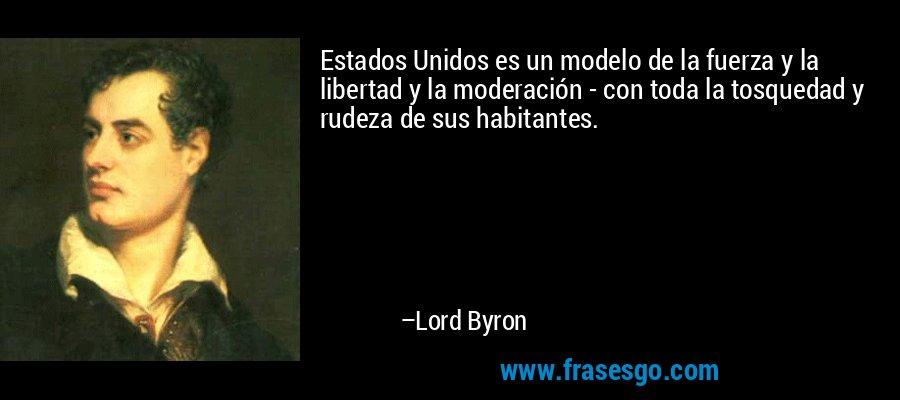 Estados Unidos es un modelo de la fuerza y la libertad y la moderación - con toda la tosquedad y rudeza de sus habitantes. – Lord Byron