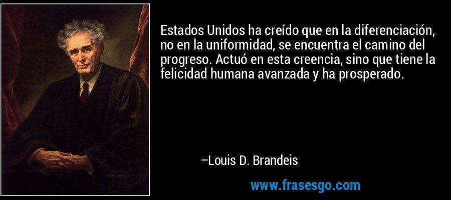 Estados Unidos ha creído que en la diferenciación, no en la uniformidad, se encuentra el camino del progreso. Actuó en esta creencia, sino que tiene la felicidad humana avanzada y ha prosperado. – Louis D. Brandeis