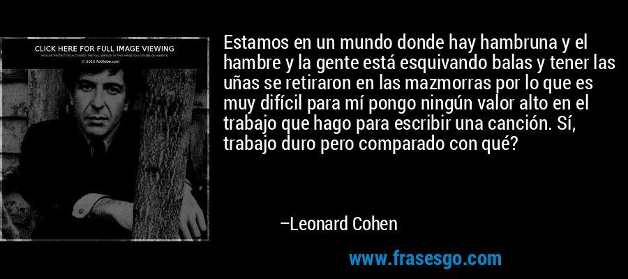 Estamos en un mundo donde hay hambruna y el hambre y la gente está esquivando balas y tener las uñas se retiraron en las mazmorras por lo que es muy difícil para mí pongo ningún valor alto en el trabajo que hago para escribir una canción. Sí, trabajo duro pero comparado con qué? – Leonard Cohen