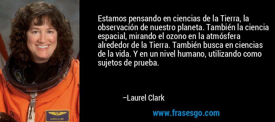 Estamos pensando en ciencias de la Tierra, la observación de nuestro planeta. También la ciencia espacial, mirando el ozono en la atmósfera alrededor de la Tierra. También busca en ciencias de la vida. Y en un nivel humano, utilizando como sujetos de prueba. – Laurel Clark
