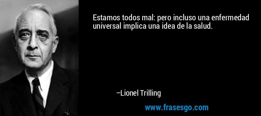 Estamos todos mal: pero incluso una enfermedad universal implica una idea de la salud. – Lionel Trilling