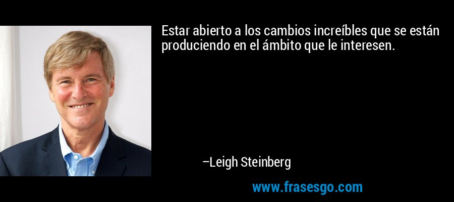 Estar abierto a los cambios increíbles que se están produciendo en el ámbito que le interesen. – Leigh Steinberg