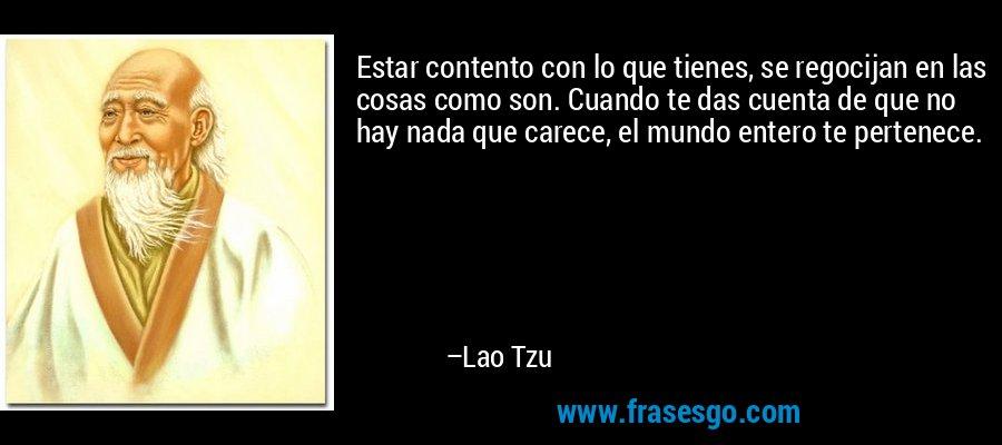 Estar contento con lo que tienes, se regocijan en las cosas como son. Cuando te das cuenta de que no hay nada que carece, el mundo entero te pertenece. – Lao Tzu