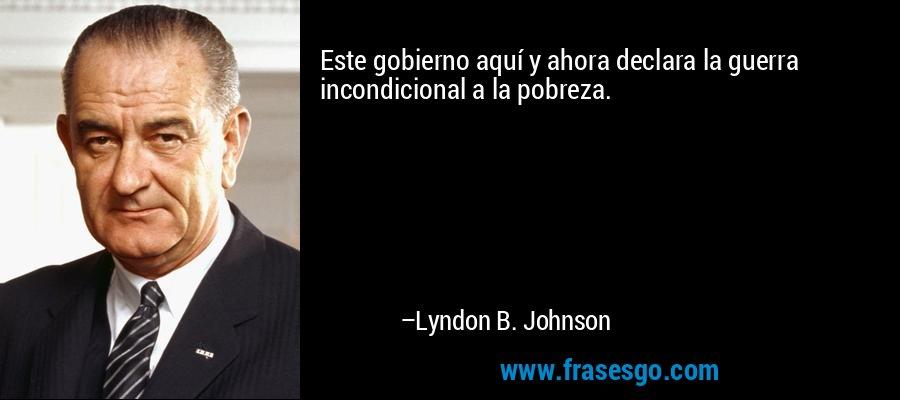 Este gobierno aquí y ahora declara la guerra incondicional a la pobreza. – Lyndon B. Johnson