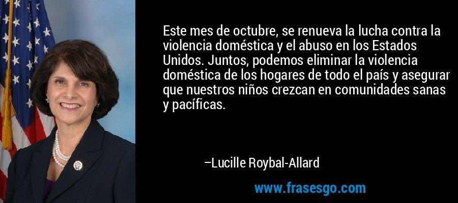 Este mes de octubre, se renueva la lucha contra la violencia doméstica y el abuso en los Estados Unidos. Juntos, podemos eliminar la violencia doméstica de los hogares de todo el país y asegurar que nuestros niños crezcan en comunidades sanas y pacíficas. – Lucille Roybal-Allard