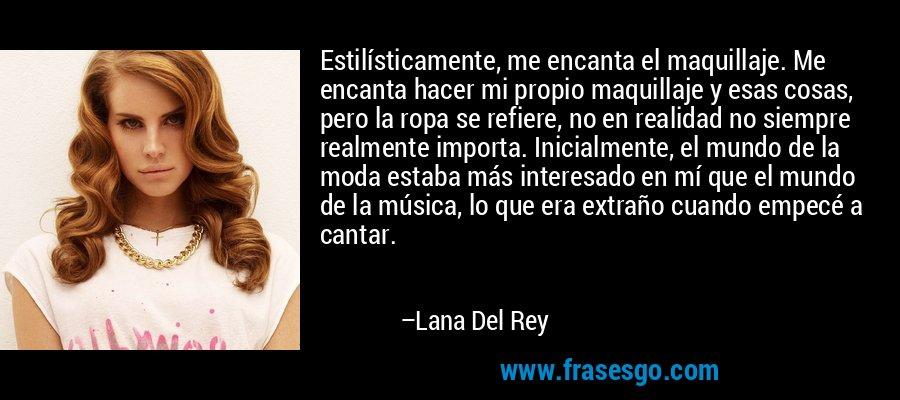 Estilísticamente, me encanta el maquillaje. Me encanta hacer mi propio maquillaje y esas cosas, pero la ropa se refiere, no en realidad no siempre realmente importa. Inicialmente, el mundo de la moda estaba más interesado en mí que el mundo de la música, lo que era extraño cuando empecé a cantar. – Lana Del Rey