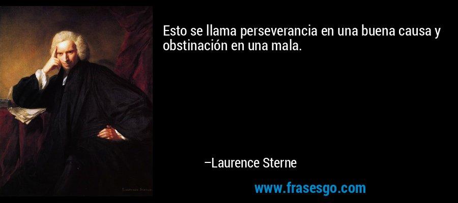 Esto se llama perseverancia en una buena causa y obstinación en una mala. – Laurence Sterne