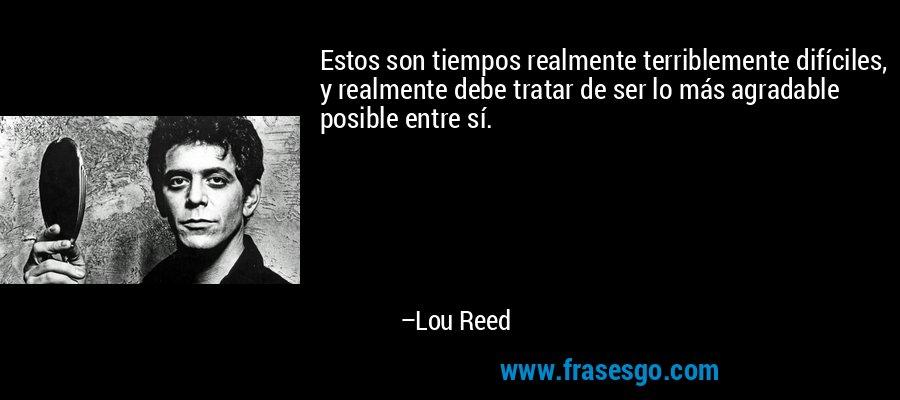 Estos son tiempos realmente terriblemente difíciles, y realmente debe tratar de ser lo más agradable posible entre sí. – Lou Reed