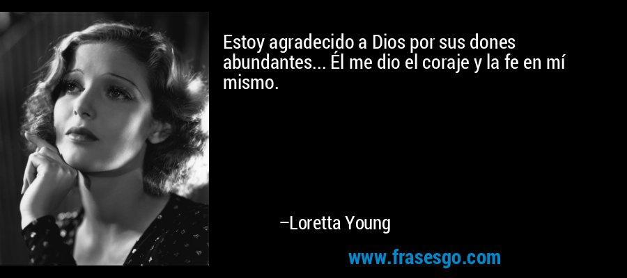 Estoy agradecido a Dios por sus dones abundantes... Él me dio el coraje y la fe en mí mismo. – Loretta Young