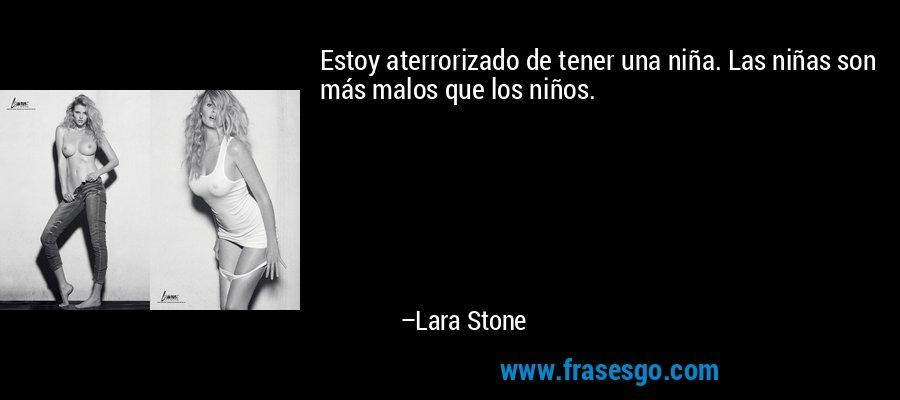 Estoy aterrorizado de tener una niña. Las niñas son más malos que los niños. – Lara Stone