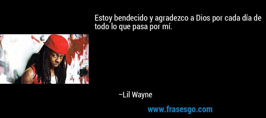 Estoy bendecido y agradezco a Dios por cada día de todo lo que pasa por mí. – Lil Wayne