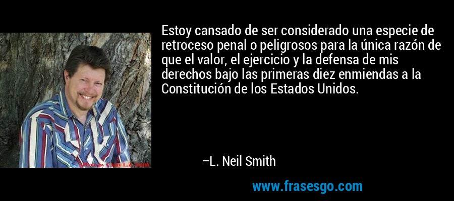 Estoy cansado de ser considerado una especie de retroceso penal o peligrosos para la única razón de que el valor, el ejercicio y la defensa de mis derechos bajo las primeras diez enmiendas a la Constitución de los Estados Unidos. – L. Neil Smith