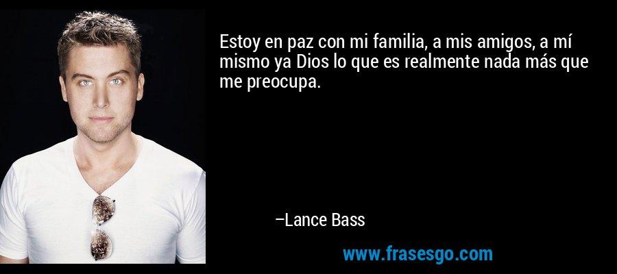 Estoy en paz con mi familia, a mis amigos, a mí mismo ya Dios lo que es realmente nada más que me preocupa. – Lance Bass