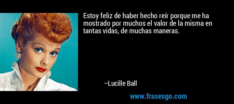 Estoy feliz de haber hecho reír porque me ha mostrado por muchos el valor de la misma en tantas vidas, de muchas maneras. – Lucille Ball
