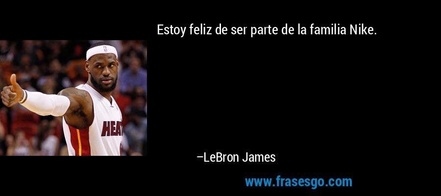 Estoy feliz de ser parte de la familia Nike. – LeBron James