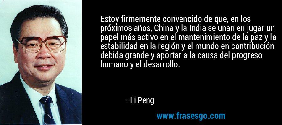 Estoy firmemente convencido de que, en los próximos años, China y la India se unan en jugar un papel más activo en el mantenimiento de la paz y la estabilidad en la región y el mundo en contribución debida grande y aportar a la causa del progreso humano y el desarrollo. – Li Peng