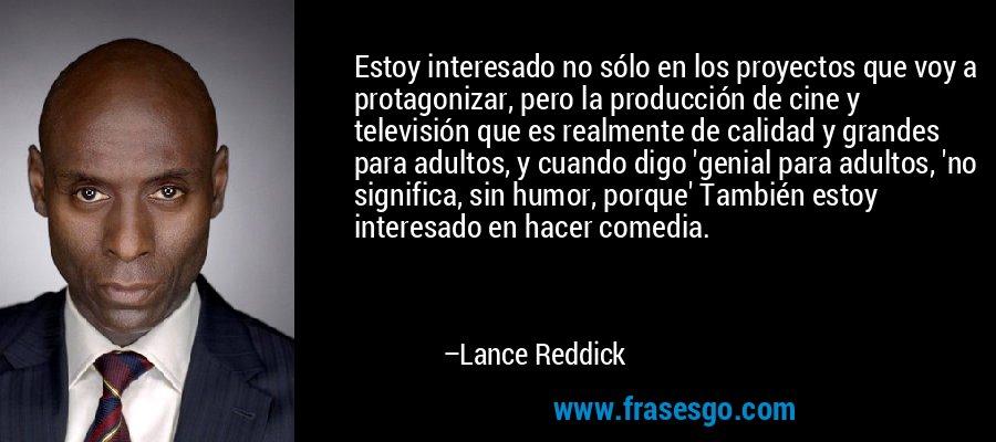 Estoy interesado no sólo en los proyectos que voy a protagonizar, pero la producción de cine y televisión que es realmente de calidad y grandes para adultos, y cuando digo 'genial para adultos, 'no significa, sin humor, porque' También estoy interesado en hacer comedia. – Lance Reddick