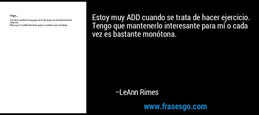 Estoy muy ADD cuando se trata de hacer ejercicio. Tengo que mantenerlo interesante para mí o cada vez es bastante monótona. – LeAnn Rimes