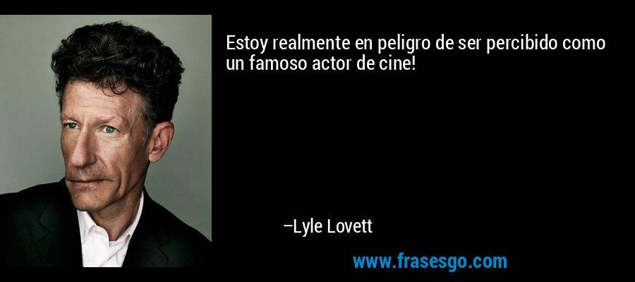 Estoy realmente en peligro de ser percibido como un famoso actor de cine! – Lyle Lovett
