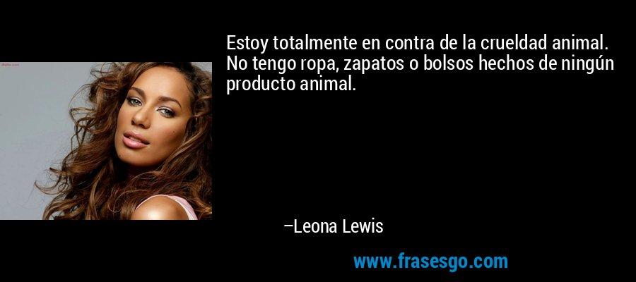 Estoy totalmente en contra de la crueldad animal. No tengo ropa, zapatos o bolsos hechos de ningún producto animal. – Leona Lewis