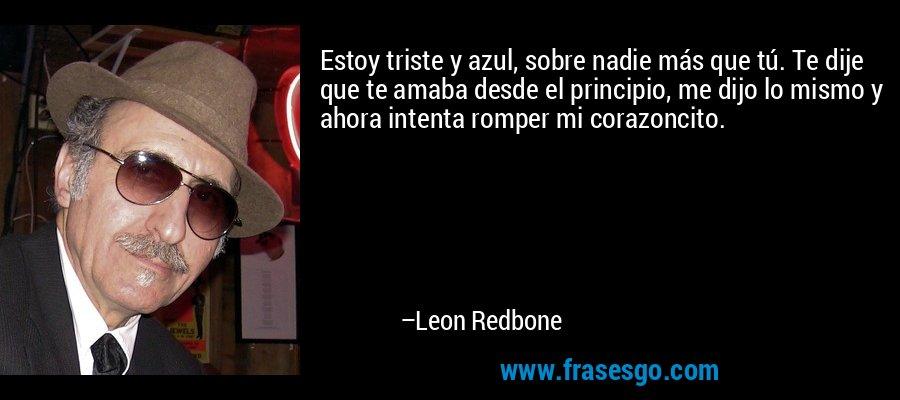 Estoy triste y azul, sobre nadie más que tú. Te dije que te amaba desde el principio, me dijo lo mismo y ahora intenta romper mi corazoncito. – Leon Redbone