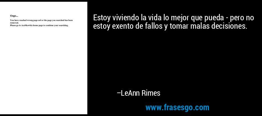 Estoy viviendo la vida lo mejor que pueda - pero no estoy exento de fallos y tomar malas decisiones. – LeAnn Rimes