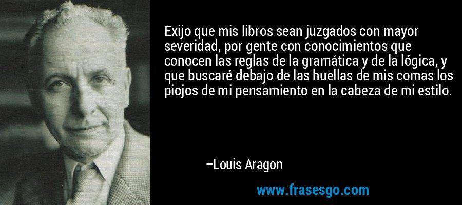 Exijo que mis libros sean juzgados con mayor severidad, por gente con conocimientos que conocen las reglas de la gramática y de la lógica, y que buscaré debajo de las huellas de mis comas los piojos de mi pensamiento en la cabeza de mi estilo. – Louis Aragon