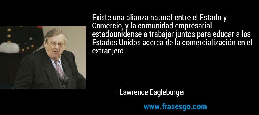 Existe una alianza natural entre el Estado y Comercio, y la comunidad empresarial estadounidense a trabajar juntos para educar a los Estados Unidos acerca de la comercialización en el extranjero. – Lawrence Eagleburger