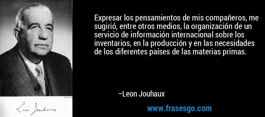 Expresar los pensamientos de mis compañeros, me sugirió, entre otros medios, la organización de un servicio de información internacional sobre los inventarios, en la producción y en las necesidades de los diferentes países de las materias primas. – Leon Jouhaux