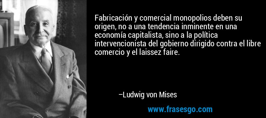 Fabricación y comercial monopolios deben su origen, no a una tendencia inminente en una economía capitalista, sino a la política intervencionista del gobierno dirigido contra el libre comercio y el laissez faire. – Ludwig von Mises