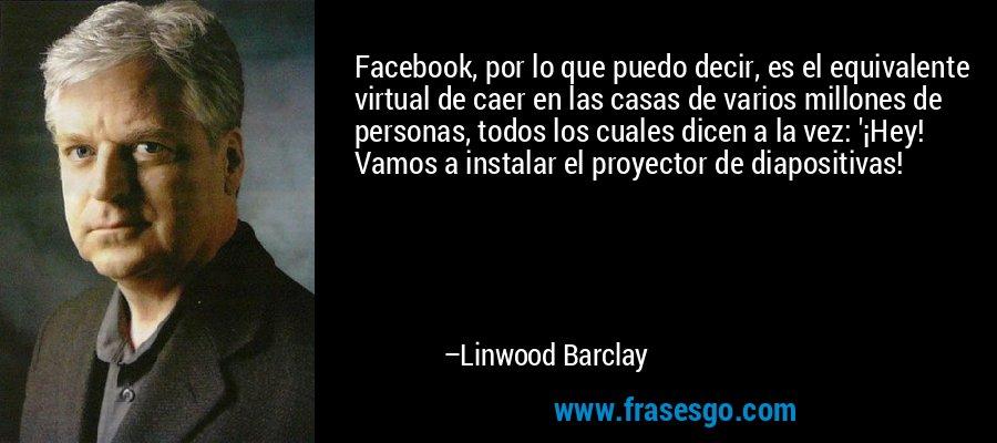 Facebook, por lo que puedo decir, es el equivalente virtual de caer en las casas de varios millones de personas, todos los cuales dicen a la vez: '¡Hey! Vamos a instalar el proyector de diapositivas! – Linwood Barclay