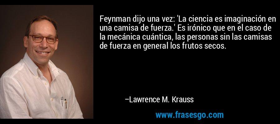 Feynman dijo una vez: 'La ciencia es imaginación en una camisa de fuerza.' Es irónico que en el caso de la mecánica cuántica, las personas sin las camisas de fuerza en general los frutos secos. – Lawrence M. Krauss