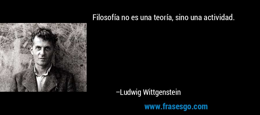 Filosofía no es una teoría, sino una actividad. – Ludwig Wittgenstein