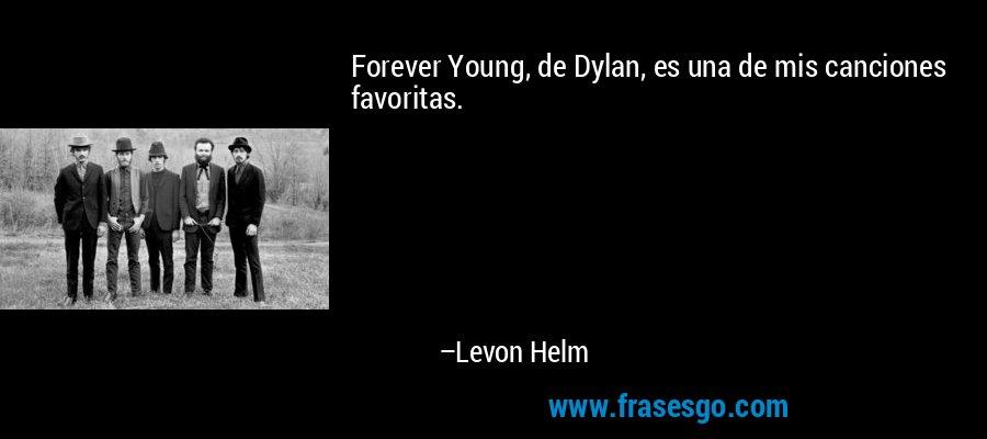 Forever Young, de Dylan, es una de mis canciones favoritas. – Levon Helm