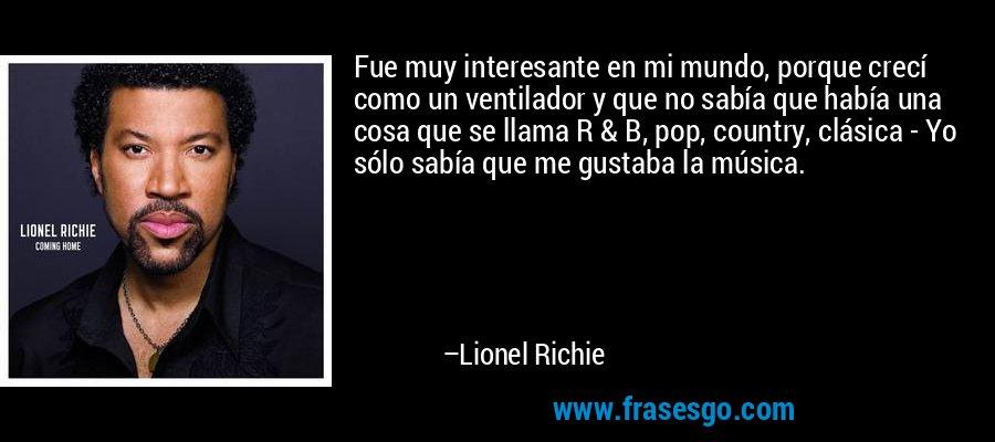 Fue muy interesante en mi mundo, porque crecí como un ventilador y que no sabía que había una cosa que se llama R & B, pop, country, clásica - Yo sólo sabía que me gustaba la música. – Lionel Richie