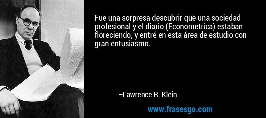 Fue una sorpresa descubrir que una sociedad profesional y el diario (Econometrica) estaban floreciendo, y entré en esta área de estudio con gran entusiasmo. – Lawrence R. Klein