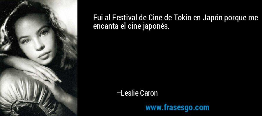 Fui al Festival de Cine de Tokio en Japón porque me encanta el cine japonés. – Leslie Caron