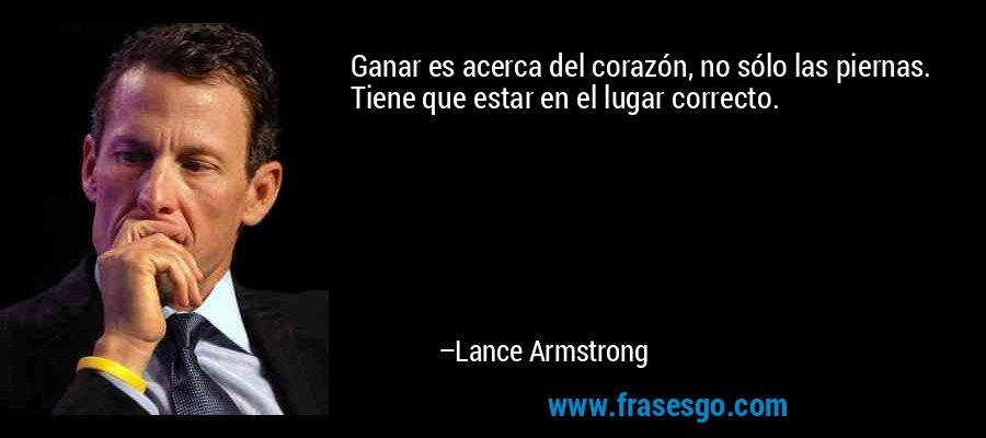 Ganar es acerca del corazón, no sólo las piernas. Tiene que estar en el lugar correcto. – Lance Armstrong