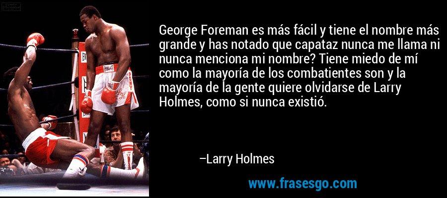 George Foreman es más fácil y tiene el nombre más grande y has notado que capataz nunca me llama ni nunca menciona mi nombre? Tiene miedo de mí como la mayoría de los combatientes son y la mayoría de la gente quiere olvidarse de Larry Holmes, como si nunca existió. – Larry Holmes
