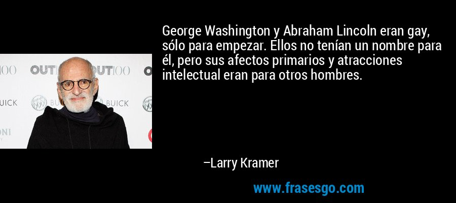 George Washington y Abraham Lincoln eran gay, sólo para empezar. Ellos no tenían un nombre para él, pero sus afectos primarios y atracciones intelectual eran para otros hombres. – Larry Kramer